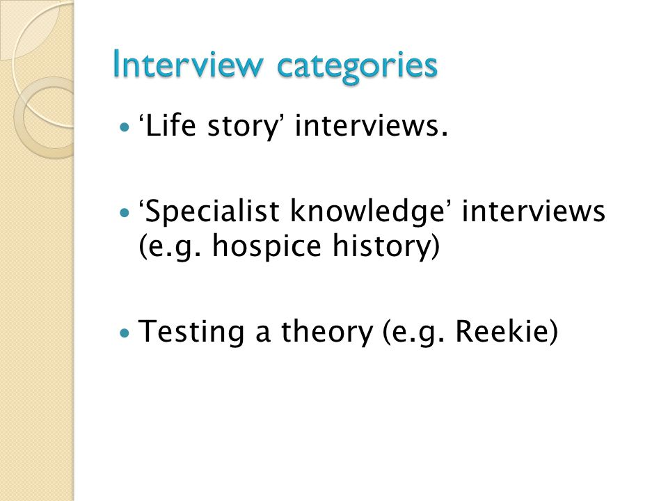 'Life story' interviews. 'Specialist knowledge' interviews (e.g.