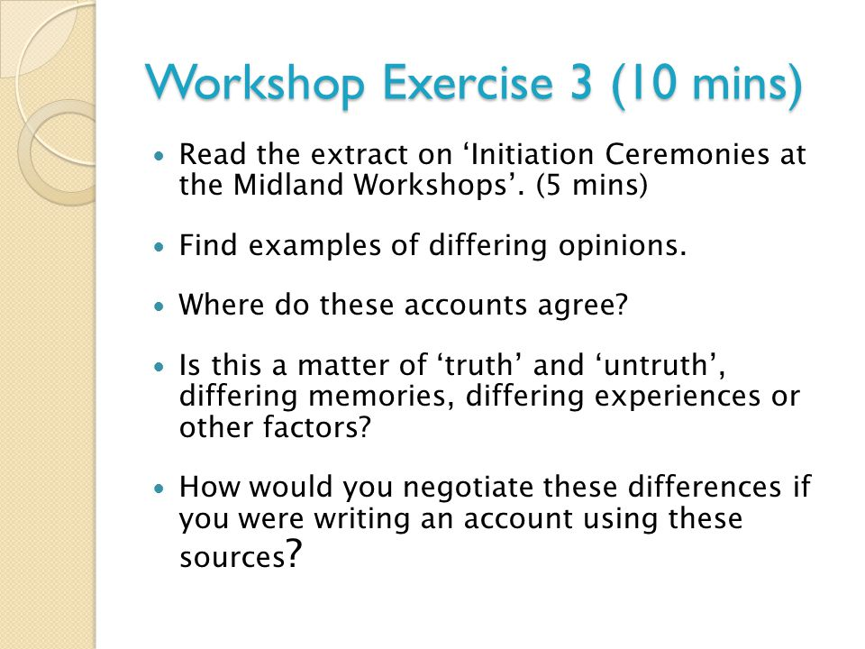 Workshop Exercise 3 (10 mins) Read the extract on 'Initiation Ceremonies at the Midland Workshops'. (5 mins) Find examples of differing opinions. Wher