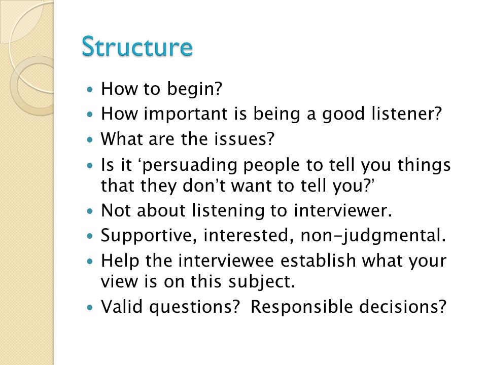 How to begin? How important is being a good listener? What are the issues? Is it 'persuading people to tell you things that they don't want to tell yo