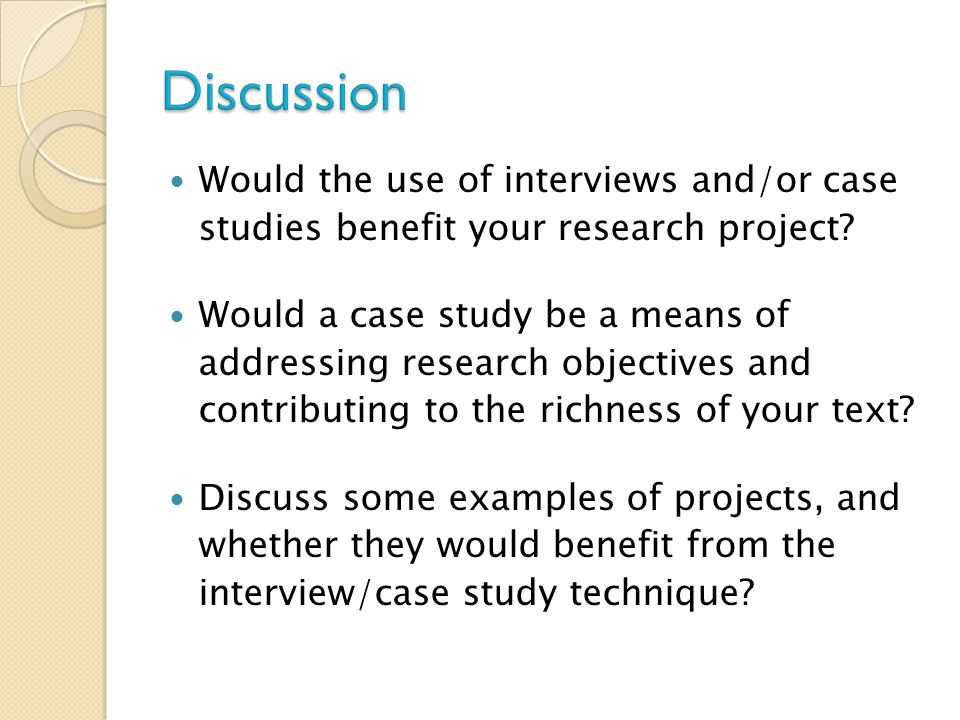 Would the use of interviews and/or case studies benefit your research project? Would a case study be a means of addressing research objectives and con