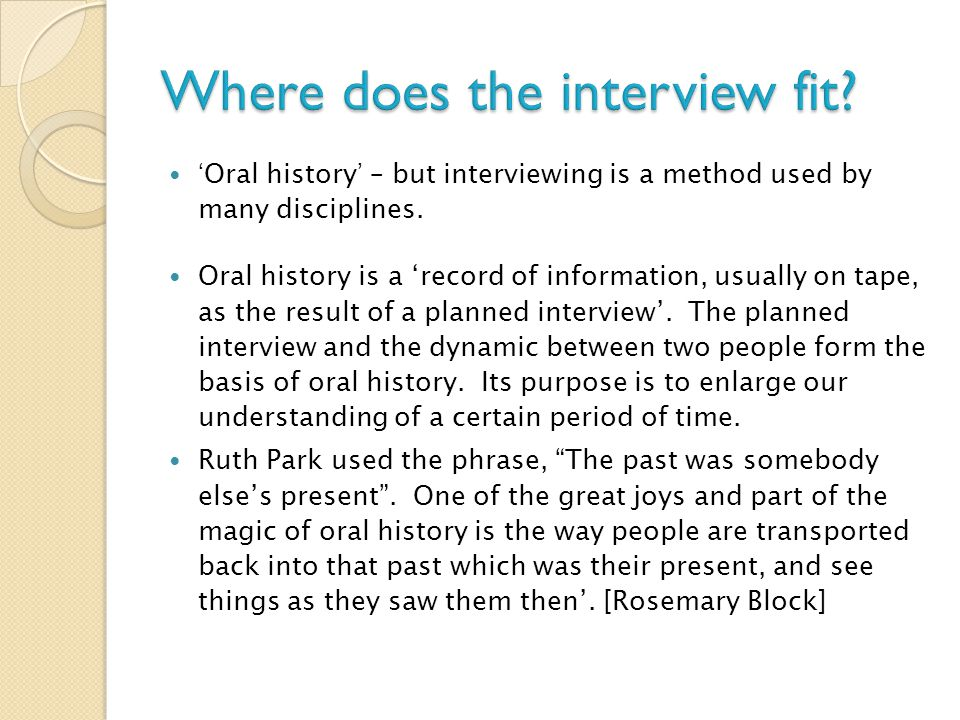 'Oral history' – but interviewing is a method used by many disciplines. Oral history is a 'record of information, usually on tape, as the result of a