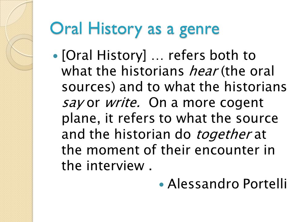 [Oral History] … refers both to what the historians hear (the oral sources) and to what the historians say or write. On a more cogent plane, it refers