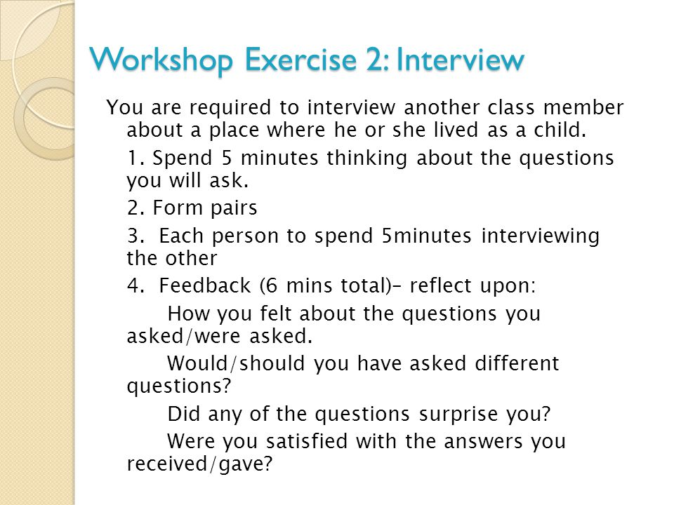 Workshop Exercise 2: Interview You are required to interview another class member about a place where he or she lived as a child. 1. Spend 5 minutes t