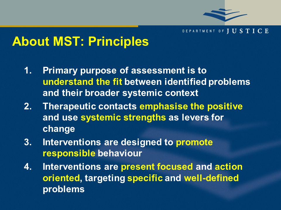 About MST: Principles 1.Primary purpose of assessment is to understand the fit between identified problems and their broader systemic context 2.Therapeutic contacts emphasise the positive and use systemic strengths as levers for change 3.Interventions are designed to promote responsible behaviour 4.Interventions are present focused and action oriented, targeting specific and well-defined problems