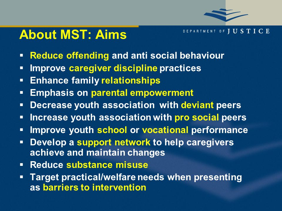 About MST: Aims  Reduce offending and anti social behaviour  Improve caregiver discipline practices  Enhance family relationships  Emphasis on parental empowerment  Decrease youth association with deviant peers  Increase youth association with pro social peers  Improve youth school or vocational performance  Develop a support network to help caregivers achieve and maintain changes  Reduce substance misuse  Target practical/welfare needs when presenting as barriers to intervention