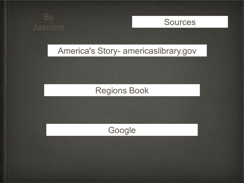 Sources America's Story- americaslibrary.gov Regions Book Google By Jasmine