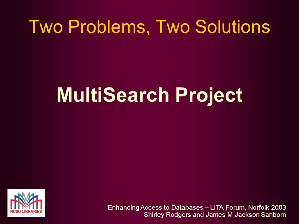 Enhancing Access to Databases – LITA Forum, Norfolk 2003 Shirley Rodgers and James M Jackson Sanborn Two Problems, Two Solutions MultiSearch Project