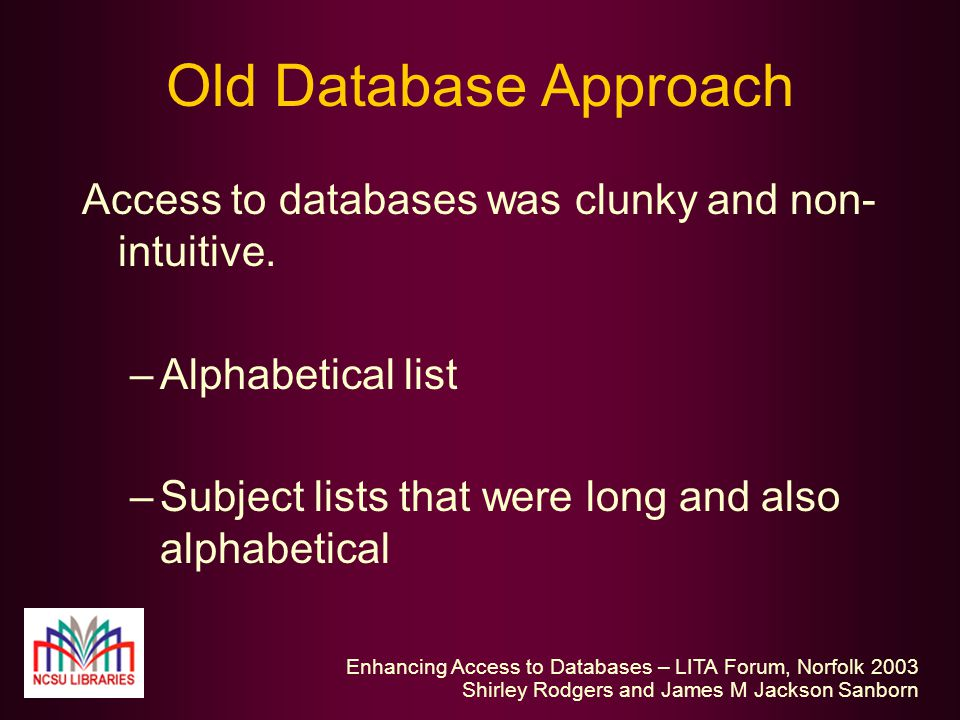 Enhancing Access to Databases – LITA Forum, Norfolk 2003 Shirley Rodgers and James M Jackson Sanborn Old Database Approach Access to databases was clunky and non- intuitive.