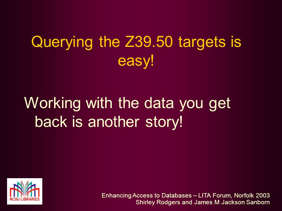 Enhancing Access to Databases – LITA Forum, Norfolk 2003 Shirley Rodgers and James M Jackson Sanborn Querying the Z39.50 targets is easy.
