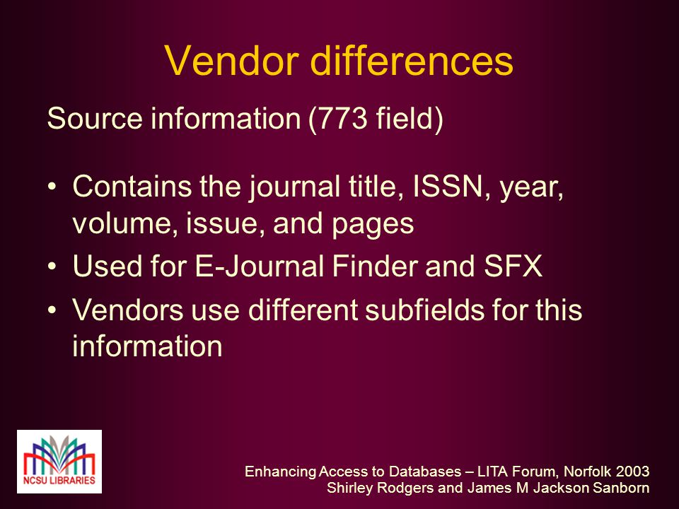 Enhancing Access to Databases – LITA Forum, Norfolk 2003 Shirley Rodgers and James M Jackson Sanborn Vendor differences Source information (773 field) Contains the journal title, ISSN, year, volume, issue, and pages Used for E-Journal Finder and SFX Vendors use different subfields for this information