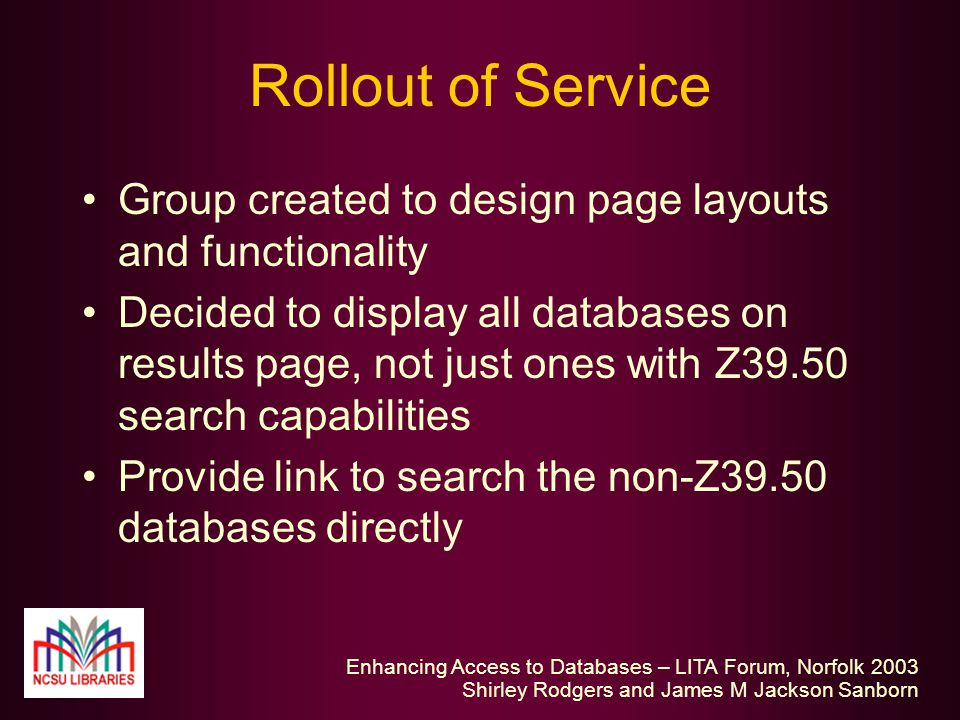 Enhancing Access to Databases – LITA Forum, Norfolk 2003 Shirley Rodgers and James M Jackson Sanborn Rollout of Service Group created to design page layouts and functionality Decided to display all databases on results page, not just ones with Z39.50 search capabilities Provide link to search the non-Z39.50 databases directly