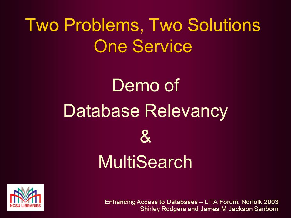 Enhancing Access to Databases – LITA Forum, Norfolk 2003 Shirley Rodgers and James M Jackson Sanborn Two Problems, Two Solutions One Service Demo of Database Relevancy & MultiSearch