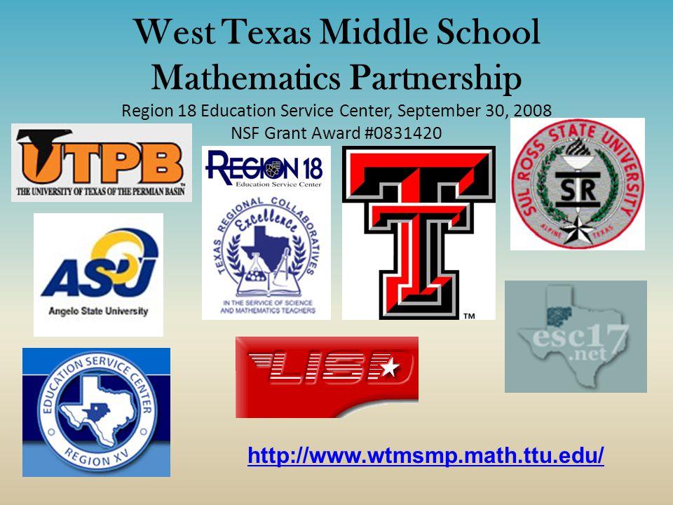 West Texas Middle School Mathematics Partnership Region 18 Education Service Center, September 30, 2008 NSF Grant Award #0831420 http://www.wtmsmp.math.ttu.edu/