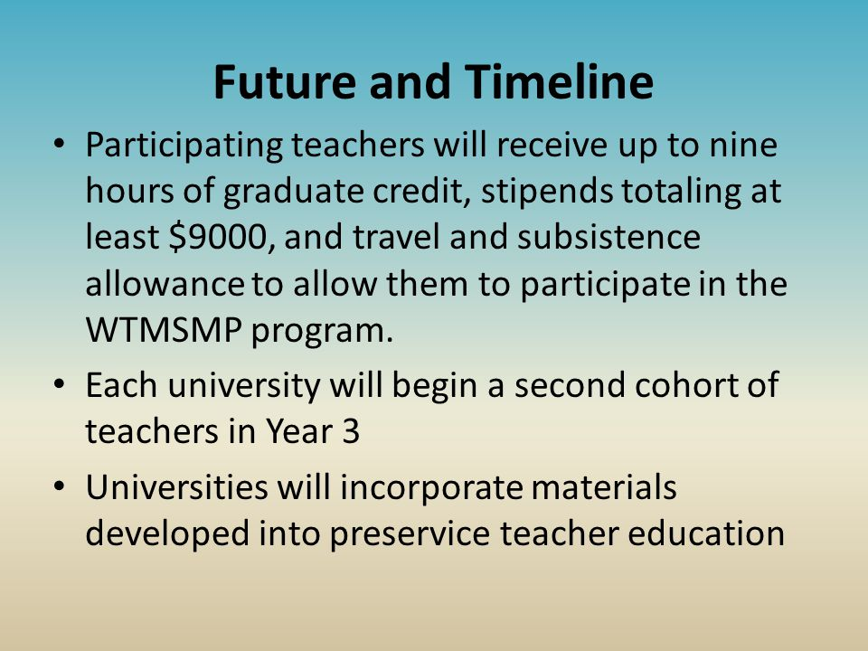 Future and Timeline Participating teachers will receive up to nine hours of graduate credit, stipends totaling at least $9000, and travel and subsistence allowance to allow them to participate in the WTMSMP program.