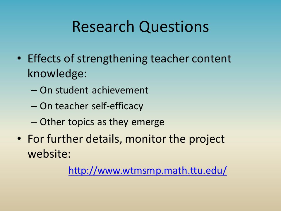 Research Questions Effects of strengthening teacher content knowledge: – On student achievement – On teacher self-efficacy – Other topics as they emerge For further details, monitor the project website: http://www.wtmsmp.math.ttu.edu/