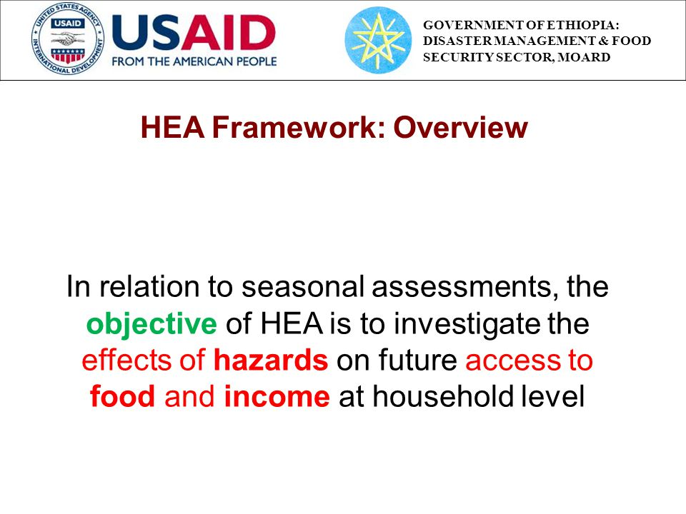 In relation to seasonal assessments, the objective of HEA is to investigate the effects of hazards on future access to food and income at household level HEA Framework: Overview GOVERNMENT OF ETHIOPIA: DISASTER MANAGEMENT & FOOD SECURITY SECTOR, MOARD