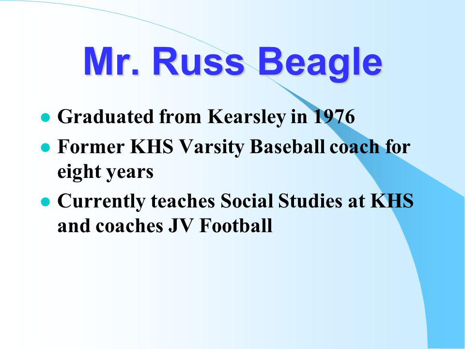 Mr. Russ Beagle l Graduated from Kearsley in 1976 l Former KHS Varsity Baseball coach for eight years l Currently teaches Social Studies at KHS and co