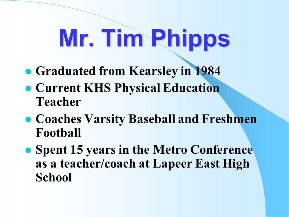 Mr. Tim Phipps l Graduated from Kearsley in 1984 l Current KHS Physical Education Teacher l Coaches Varsity Baseball and Freshmen Football l Spent 15