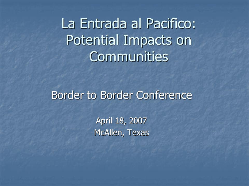 La Entrada al Pacifico: Potential Impacts on Communities Border to Border Conference April 18, 2007 McAllen, Texas
