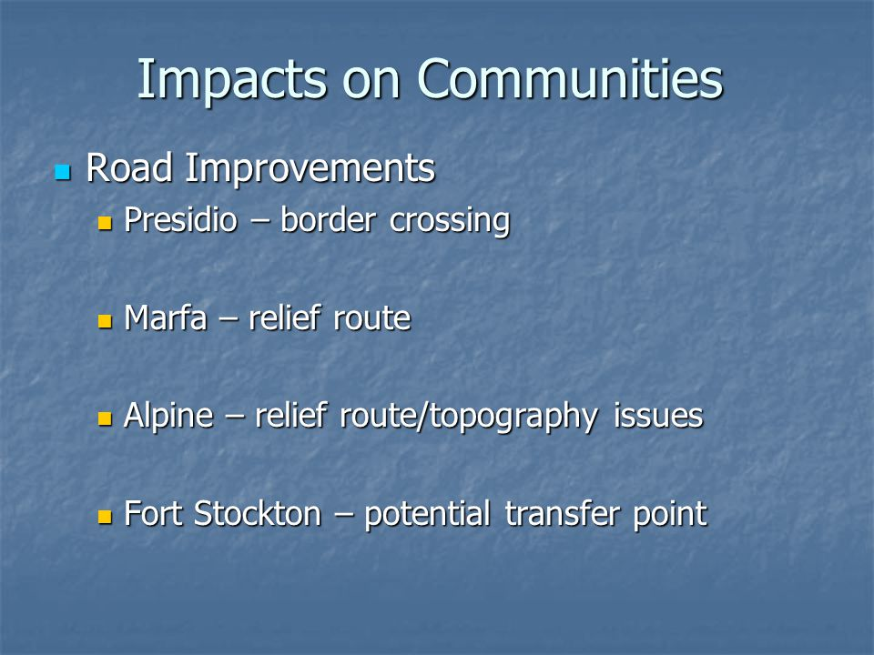Impacts on Communities Road Improvements Road Improvements Presidio – border crossing Presidio – border crossing Marfa – relief route Marfa – relief route Alpine – relief route/topography issues Alpine – relief route/topography issues Fort Stockton – potential transfer point Fort Stockton – potential transfer point
