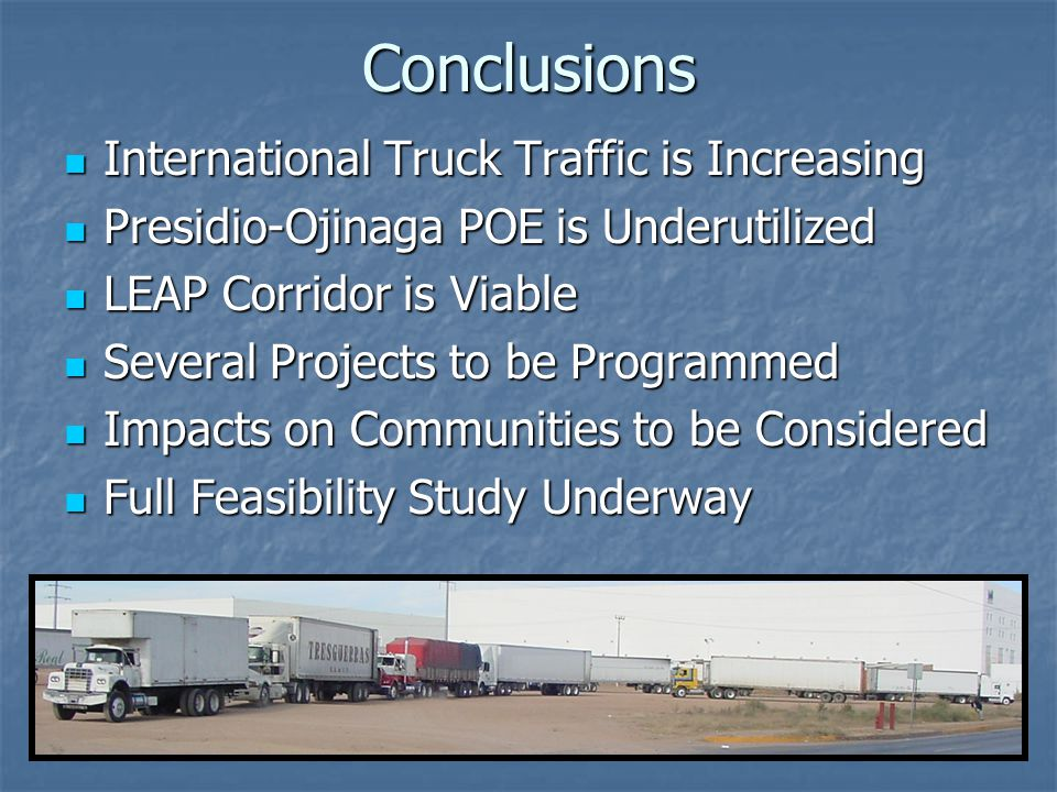 Conclusions International Truck Traffic is Increasing International Truck Traffic is Increasing Presidio-Ojinaga POE is Underutilized Presidio-Ojinaga POE is Underutilized LEAP Corridor is Viable LEAP Corridor is Viable Several Projects to be Programmed Several Projects to be Programmed Impacts on Communities to be Considered Impacts on Communities to be Considered Full Feasibility Study Underway Full Feasibility Study Underway