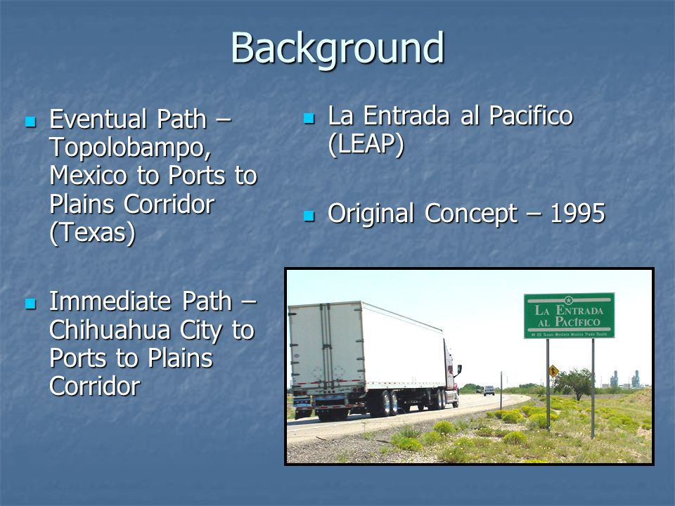 Background Eventual Path – Topolobampo, Mexico to Ports to Plains Corridor (Texas) Eventual Path – Topolobampo, Mexico to Ports to Plains Corridor (Texas) Immediate Path – Chihuahua City to Ports to Plains Corridor Immediate Path – Chihuahua City to Ports to Plains Corridor La Entrada al Pacifico (LEAP) La Entrada al Pacifico (LEAP) Original Concept – 1995 Original Concept – 1995