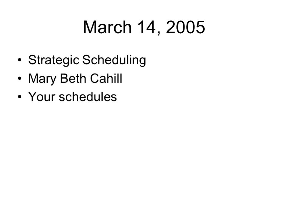 March 14, 2005 Strategic Scheduling Mary Beth Cahill Your schedules