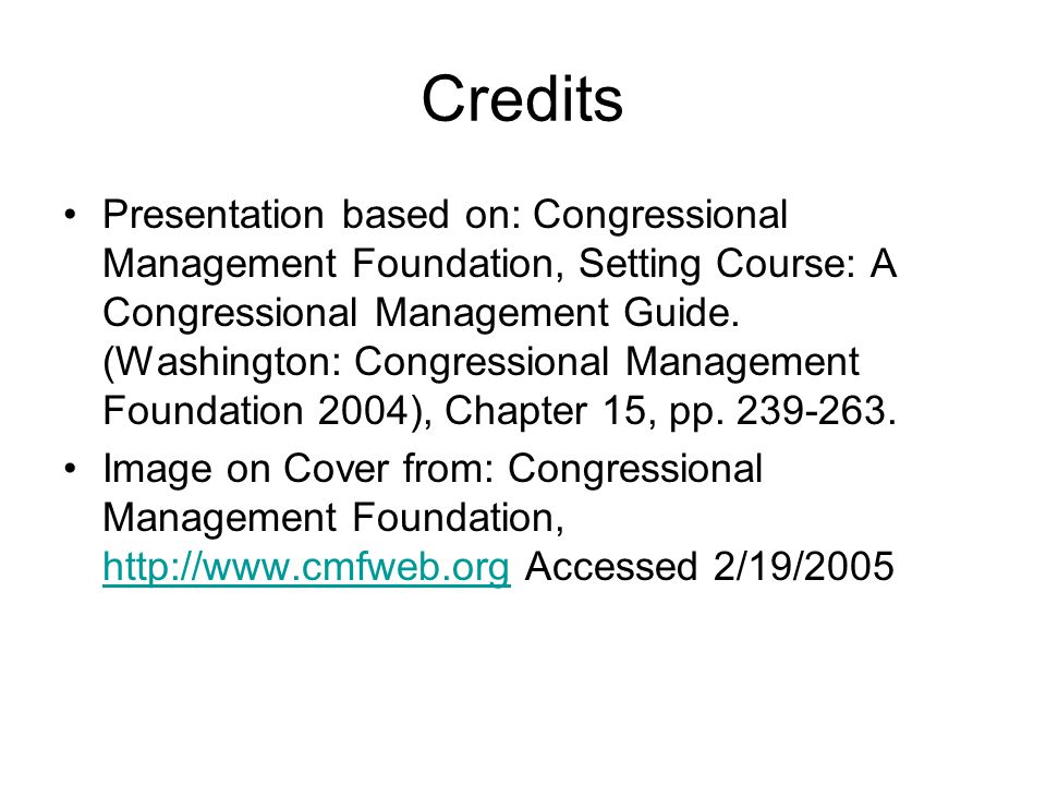 Credits Presentation based on: Congressional Management Foundation, Setting Course: A Congressional Management Guide.