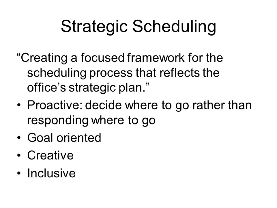 Strategic Scheduling Creating a focused framework for the scheduling process that reflects the office's strategic plan. Proactive: decide where to go rather than responding where to go Goal oriented Creative Inclusive