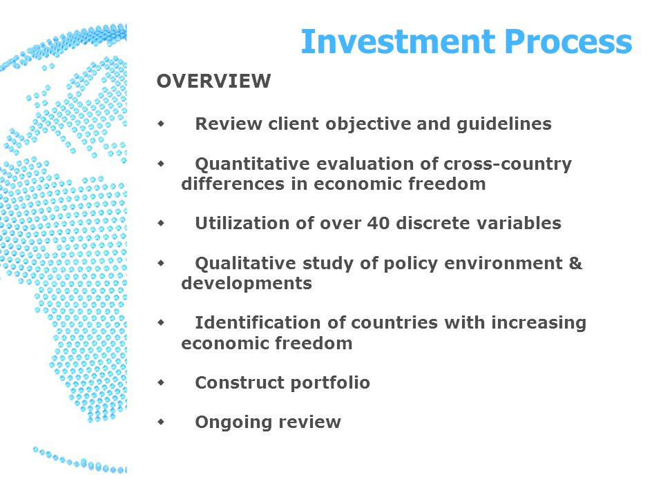 Investment Process OVERVIEW  Review client objective and guidelines  Quantitative evaluation of cross-country differences in economic freedom  Utilization of over 40 discrete variables  Qualitative study of policy environment & developments  Identification of countries with increasing economic freedom  Construct portfolio  Ongoing review