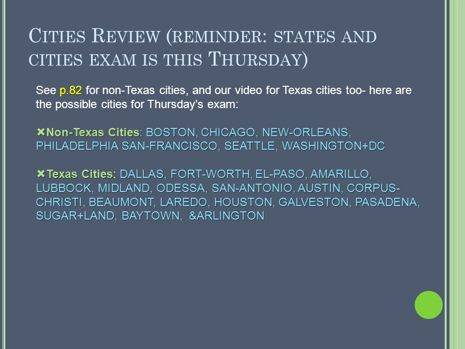 C ITIES R EVIEW ( REMINDER : STATES AND CITIES EXAM IS THIS T HURSDAY ) p.82 See p.82 for non-Texas cities, and our video for Texas cities too- here are the possible cities for Thursday's exam:  Non-Texas Cities: BOSTON, CHICAGO, NEW-ORLEANS, PHILADELPHIA SAN-FRANCISCO, SEATTLE, WASHINGTON+DC  Texas CitiesDALLAS, FORT-WORTH, EL-PASO, AMARILLO, LUBBOCK, MIDLAND, ODESSA, SAN-ANTONIO, AUSTIN, CORPUS- CHRISTI, BEAUMONT, LAREDO, HOUSTON, GALVESTON, PASADENA, SUGAR+LAND, BAYTOWN, &ARLINGTON  Texas Cities: DALLAS, FORT-WORTH, EL-PASO, AMARILLO, LUBBOCK, MIDLAND, ODESSA, SAN-ANTONIO, AUSTIN, CORPUS- CHRISTI, BEAUMONT, LAREDO, HOUSTON, GALVESTON, PASADENA, SUGAR+LAND, BAYTOWN, &ARLINGTON