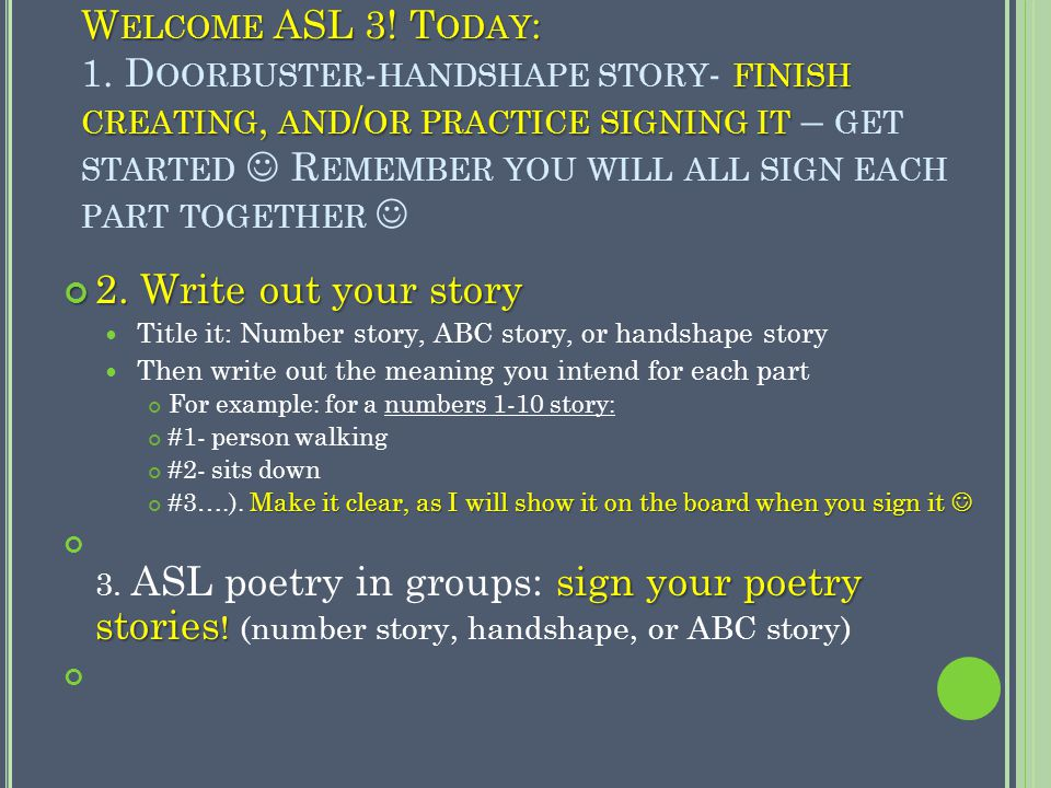 W ELCOME ASL 3! T ODAY : FINISH CREATING, AND / OR PRACTICE SIGNING IT W ELCOME ASL 3! T ODAY : 1. D OORBUSTER - HANDSHAPE STORY - FINISH CREATING, AN