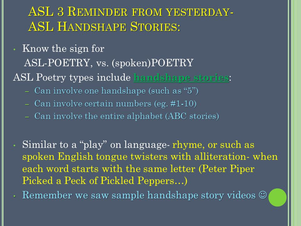 ASL 3 R EMINDER FROM YESTERDAY - ASL H ANDSHAPE S TORIES : Know the sign for ASL-POETRY, vs.