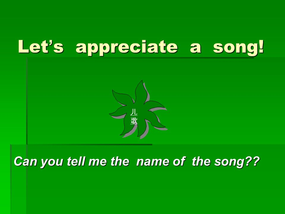 Let ' s appreciate a song! Can you tell me the name of the song 儿歌儿歌 儿歌儿歌
