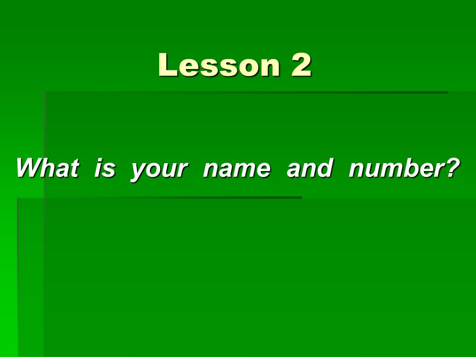 Lesson 2 Lesson 2 What is your name and number?