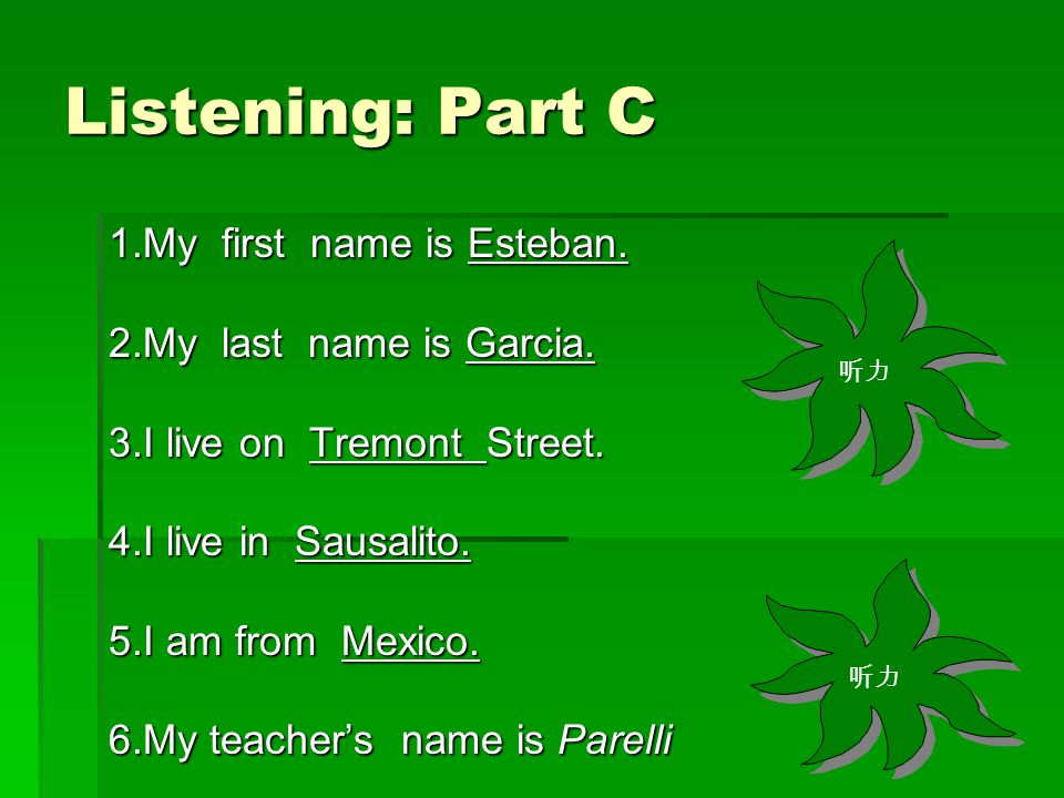 Listening: Part C 1.My first name is Esteban. 2.My last name is Garcia. 3.I live on Tremont Street. 4.I live in Sausalito. 5.I am from Mexico. 6.My te