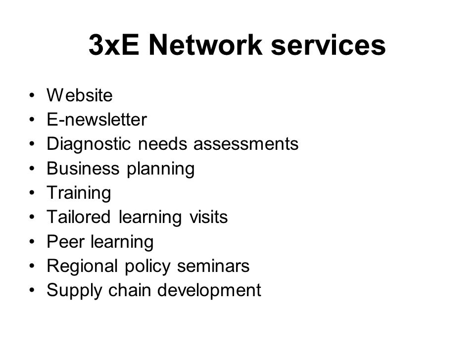 3xE Network services Website E-newsletter Diagnostic needs assessments Business planning Training Tailored learning visits Peer learning Regional policy seminars Supply chain development