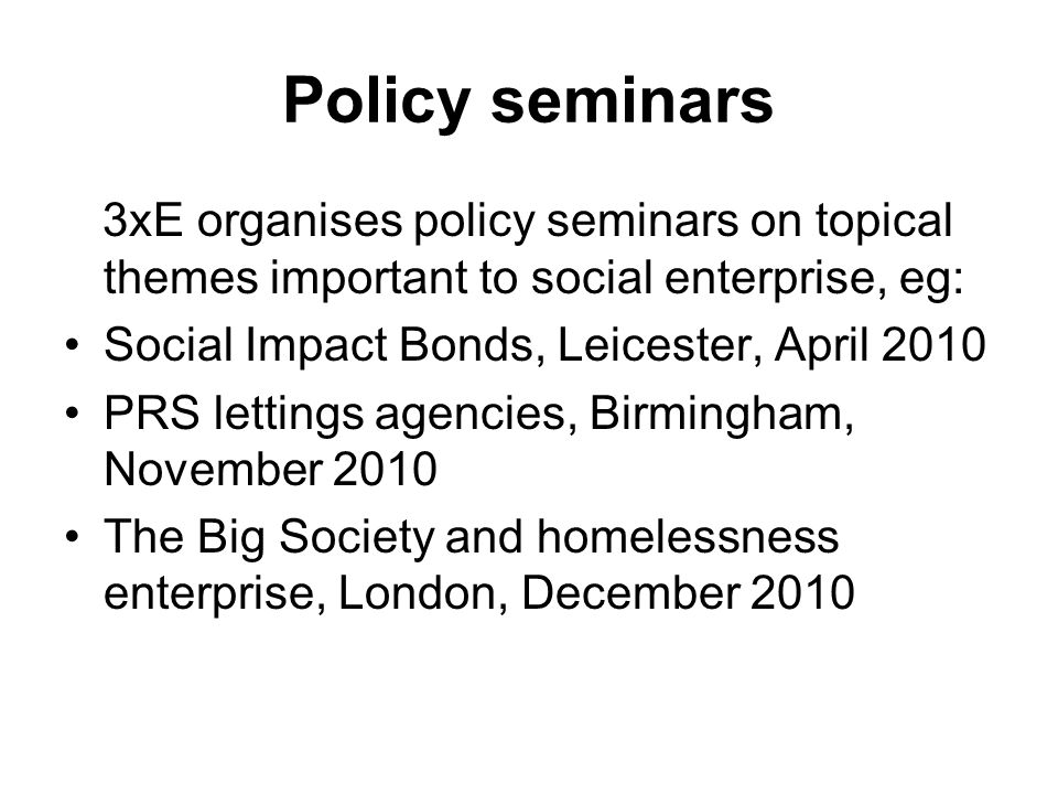 Policy seminars 3xE organises policy seminars on topical themes important to social enterprise, eg: Social Impact Bonds, Leicester, April 2010 PRS lettings agencies, Birmingham, November 2010 The Big Society and homelessness enterprise, London, December 2010