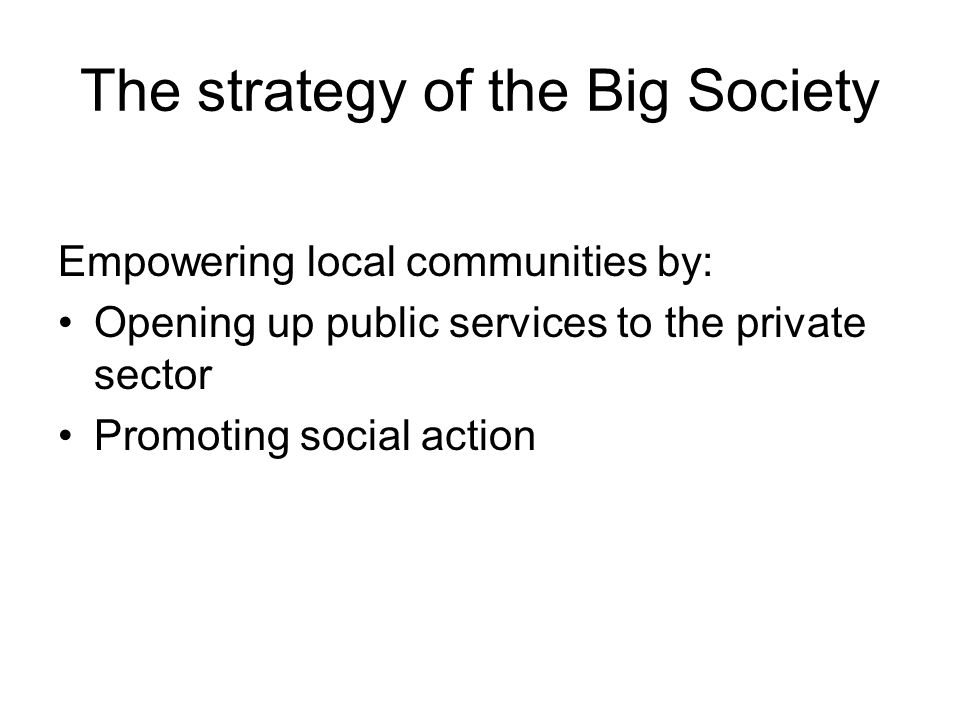 The strategy of the Big Society Empowering local communities by: Opening up public services to the private sector Promoting social action