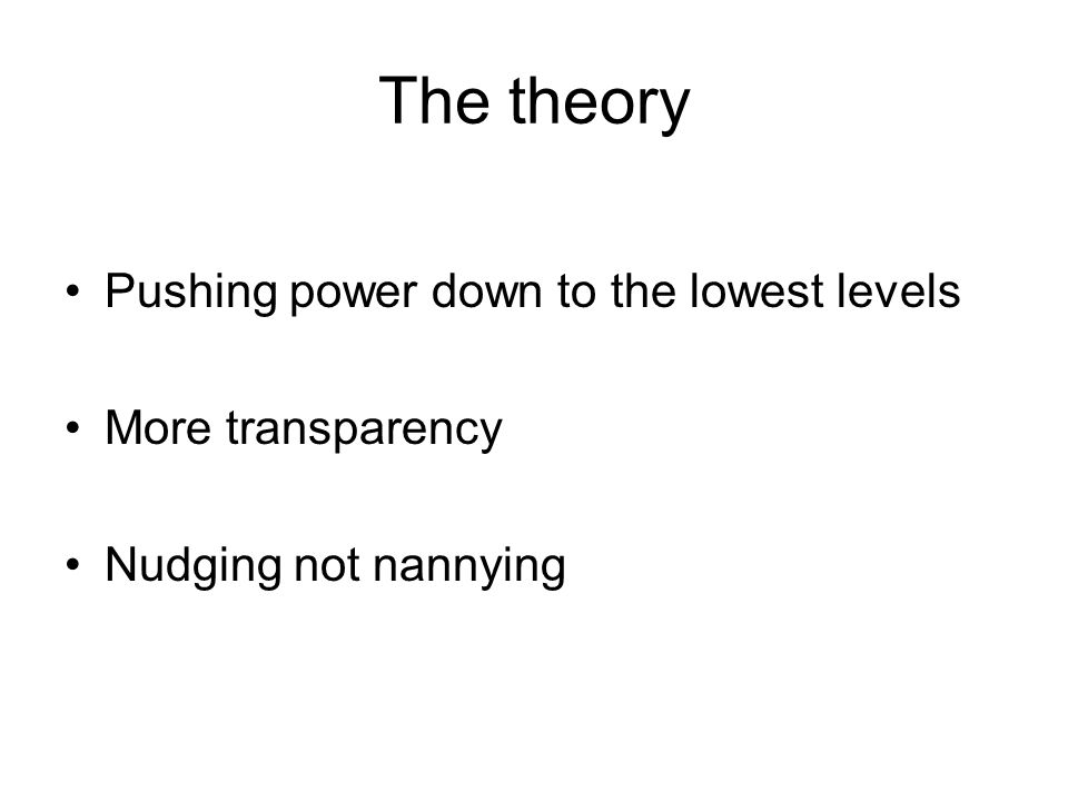 The theory Pushing power down to the lowest levels More transparency Nudging not nannying