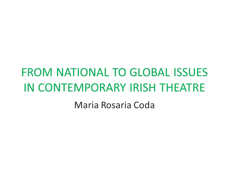 FROM NATIONAL TO GLOBAL ISSUES IN CONTEMPORARY IRISH THEATRE Maria Rosaria Coda