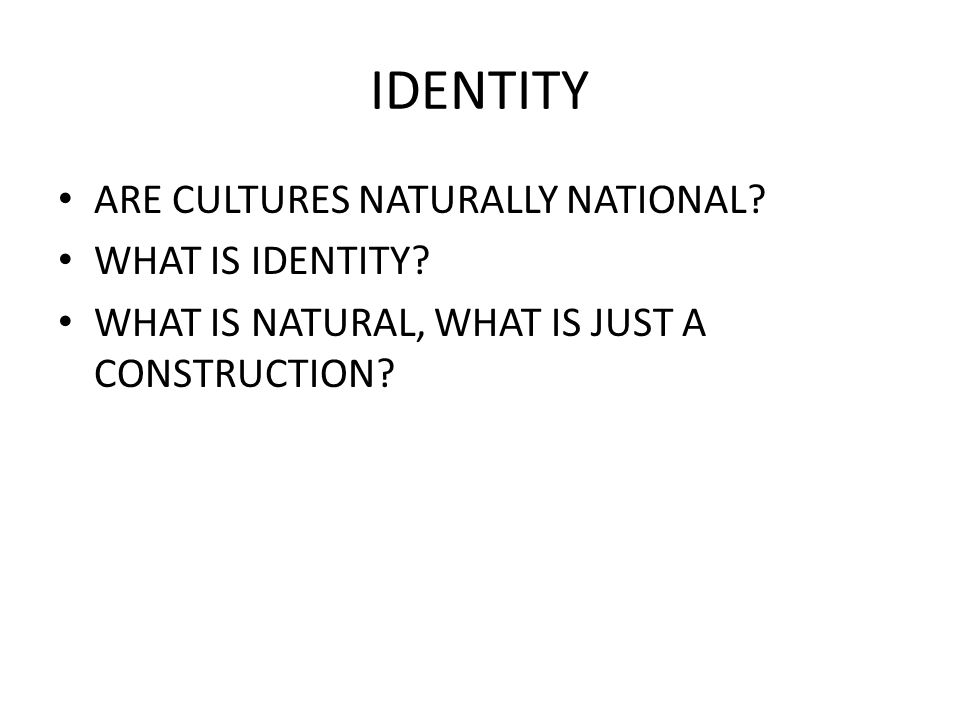 IDENTITY ARE CULTURES NATURALLY NATIONAL? WHAT IS IDENTITY? WHAT IS NATURAL, WHAT IS JUST A CONSTRUCTION?