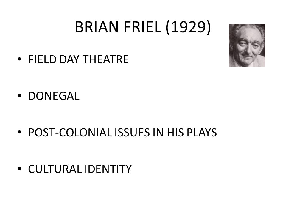 BRIAN FRIEL (1929) FIELD DAY THEATRE DONEGAL POST-COLONIAL ISSUES IN HIS PLAYS CULTURAL IDENTITY