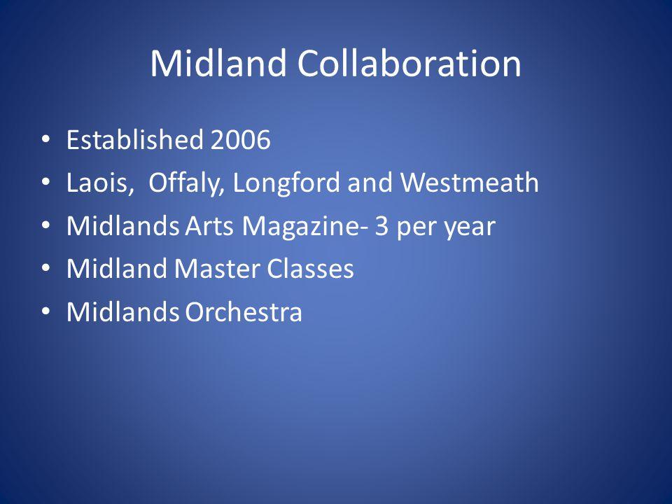 Midland Collaboration Established 2006 Laois, Offaly, Longford and Westmeath Midlands Arts Magazine- 3 per year Midland Master Classes Midlands Orchestra
