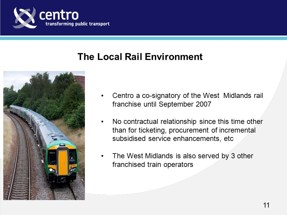 11 Centro a co-signatory of the West Midlands rail franchise until September 2007 No contractual relationship since this time other than for ticketing, procurement of incremental subsidised service enhancements, etc The West Midlands is also served by 3 other franchised train operators The Local Rail Environment