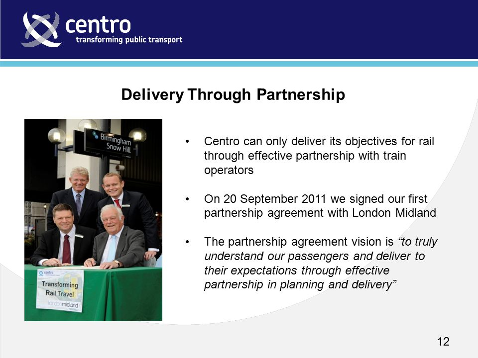 12 Centro can only deliver its objectives for rail through effective partnership with train operators On 20 September 2011 we signed our first partner