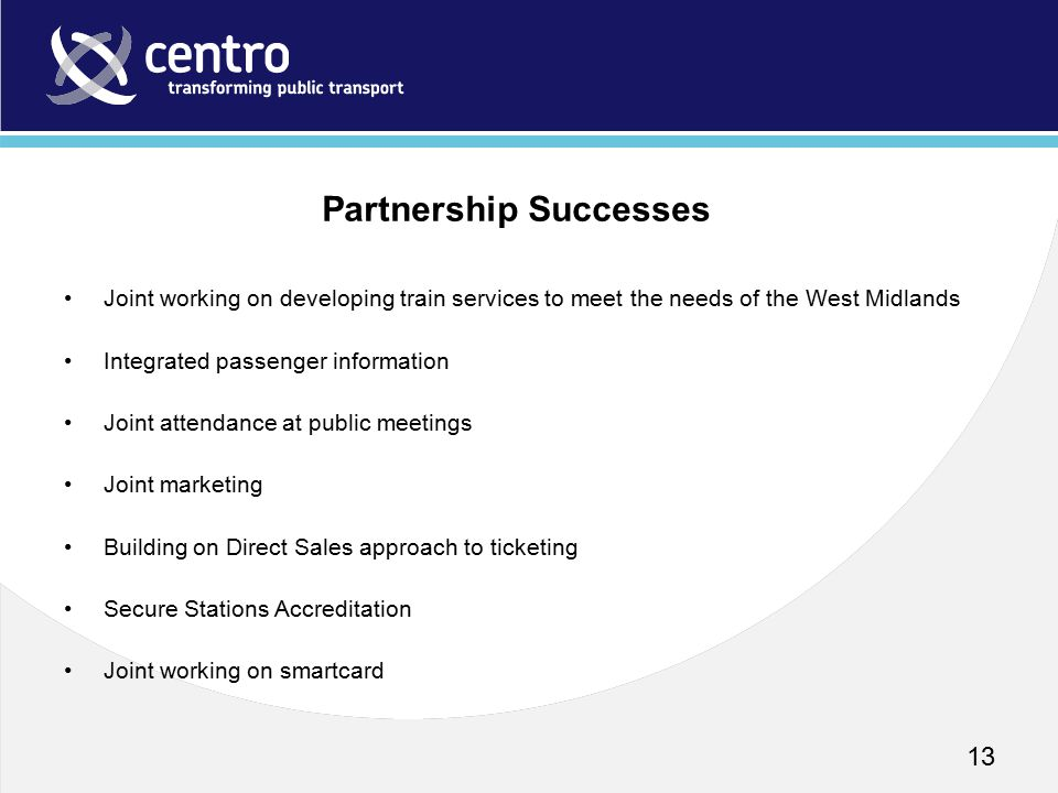 Joint working on developing train services to meet the needs of the West Midlands Integrated passenger information Joint attendance at public meetings Joint marketing Building on Direct Sales approach to ticketing Secure Stations Accreditation Joint working on smartcard 13 Partnership Successes