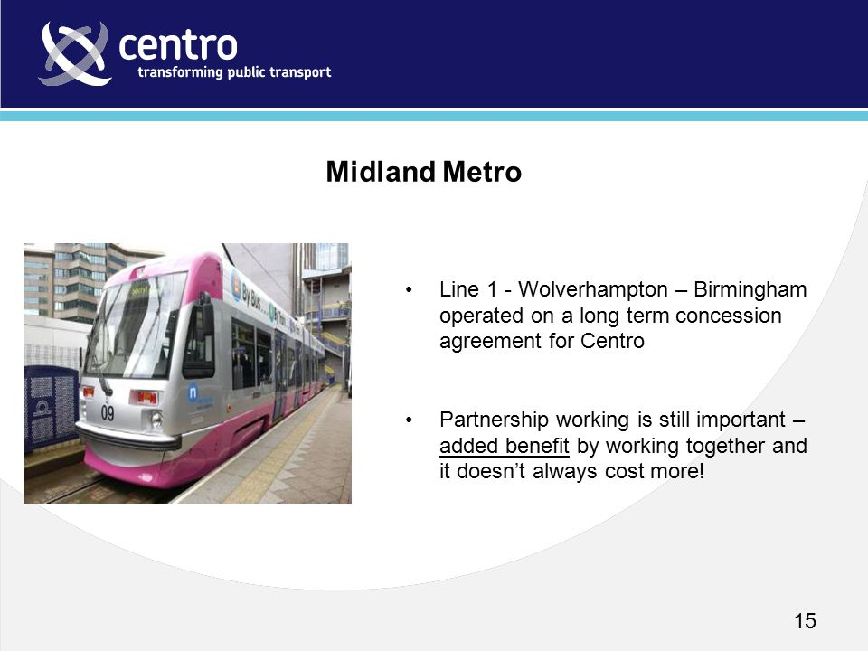 15 Line 1 - Wolverhampton – Birmingham operated on a long term concession agreement for Centro Partnership working is still important – added benefit