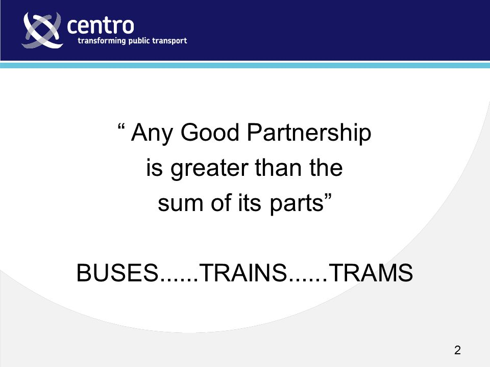 "2 "" Any Good Partnership is greater than the sum of its parts"" BUSES......TRAINS......TRAMS"
