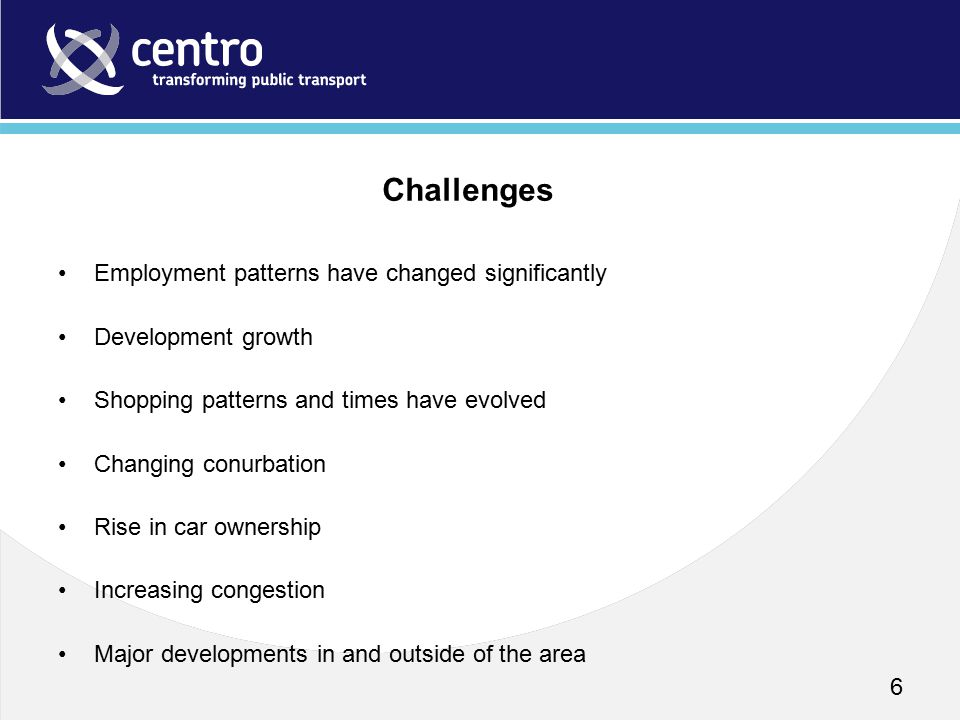 Employment patterns have changed significantly Development growth Shopping patterns and times have evolved Changing conurbation Rise in car ownership Increasing congestion Major developments in and outside of the area 6 Challenges